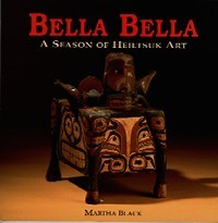 BELLA BELLA. A Season of Heiltsulk Art. M. Black.
