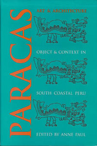 PARACAS ART AND ARCHITECTURE. Object and Context in South Coastal Peru. A. Paul