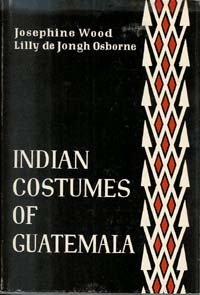 INDIAN COSTUMES OF GUATEMALA. J. Wood, L. De J. Osborne.