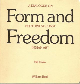 FORM AND FREEDOM, A DIALOGUE ON NORTHWEST COAST INDIAN ART. B. Holm, W. Reid.