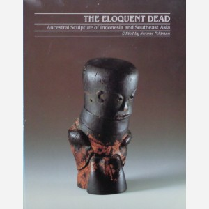 THE ELOQUENT DEAD. Ancestral Sculpture of Indonesia and Southeast Asia. J. Feldman