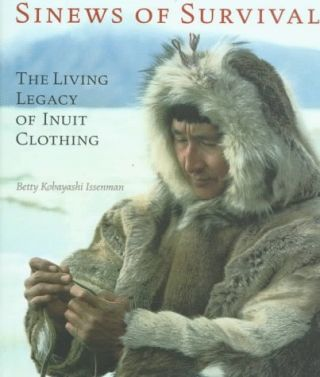 SINEWS OF SURVIVAL. The Living Legend of Inuit Clothing. B. k. Issenman