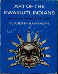 ART OF THE KWAKIUTL INDIANS, And Other Northwest Coast Tribes. A. Hawthorn.