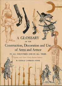 A GLOSSARY OF THE CONSTRUCTION, DECORATION AND USE OF ARMS AND ARMOR IN ALL COUNTRIES AND IN ALL TIMES.Together with Some Closely Related Subjects. G. Stone.