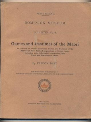 GAMES AND PASTIMES OF THE MAORI. An Account of Various Exercises, Games and Pastimes of the Natives of New Zealand, as Practiced in Former Times: Including Some Information Concerning Their Vocal and Instrumental Music; Dominion Museum, Bulletin No. 8. Elsdon Best.