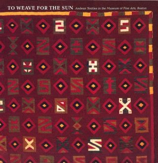 TO WEAVE FOR THE SUN. Andean Textiles in the Museum of Fine Arts, Boston. R. Stone-Miller