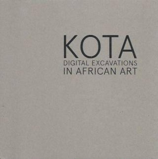 KOTA. DIGITAL EXCAVATIONS IN AFRICAN ART. Frederic Cloth, Kristina Van Dyke.