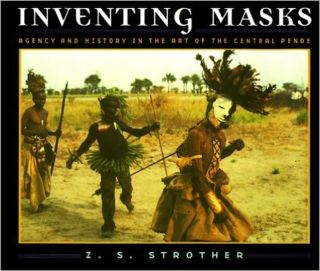 INVENTING MASKS. Agency and History in the Art of the Central Pende. Z. s. Strother.