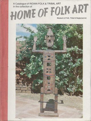 A CATALOGUE OF INDIAN FOLK AND TRIBAL ART IN THE COLLECTION OF HOME OF FOLK ART, MUSEUM OF FOLK,...