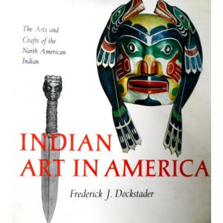 INDIAN ART IN AMERICA. The Arts and Crafts of the North American Indian. F. j. Dockstader