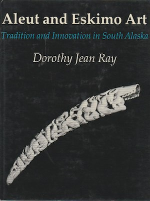 ALEUT AND ESKIMO ART. Tradition and Innovation in Southern Alaska. D. j. Ray