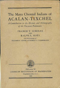 (Carnegie)THE MAYA CHONTAL INDIANS OF ACHLAN-TIXCHEL. A Contribution to the History and Ethnography of the Yucatan Peninsula. Carnegie, F. Scholes, R. Roys.