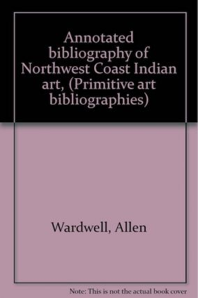 ANNOTATED BIBLIOGRAPHY OF NORTHWEST COAST INDIAN ART. A. Wardwell, L. Lebov