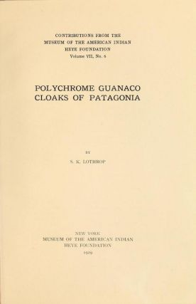 POLYCHROME GUANACO CLOAKS OF PATAGONIA. S. Lothrop.