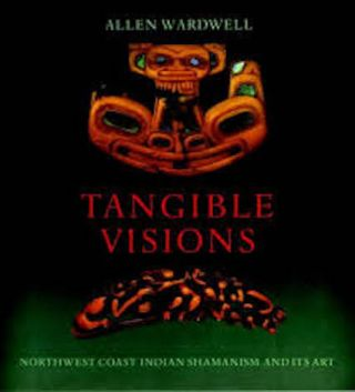TANGIBLE VISIONS. Northwest Coast Indian Shamanism and Its Art. A. Wardwell