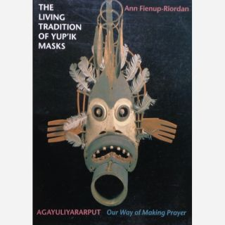 THE LIVING TRADITION OF YUP'IK MASKS. Agayuliyararput, Our Way of Making Prayer. A. Fienup-Riordan.