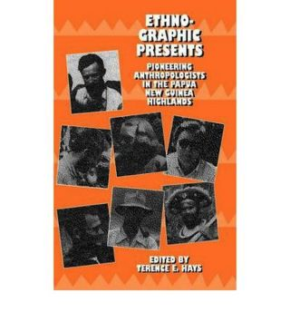 ETHNOGRAPHIC PRESENTS. Pioneering Anthropologists in the Papua New Guinea Highlands. T. e. Hays