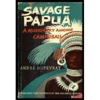 SAVAGE PAPUA. A Missionary among Canibals. A. Dupeyrat, P. Claudel, preface