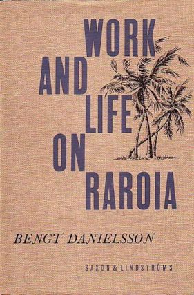 WORK AND LIFE ON RAROIA. An Acculturation Study from the Tuamotu Group French Oceania. B. Danielsson