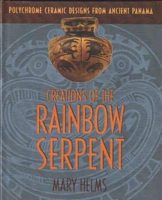 CREATIONS OF THE RAINBOW SERPENT. Polychrome Ceramic Designs From Ancient Panama. M. w. Helms