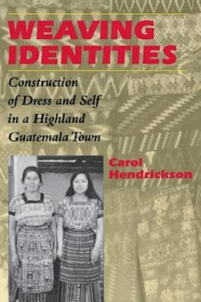 WEAVING IDENTITIES. Construction of Dress and Self in a Highland Guatemala Town. C. Hendrickson