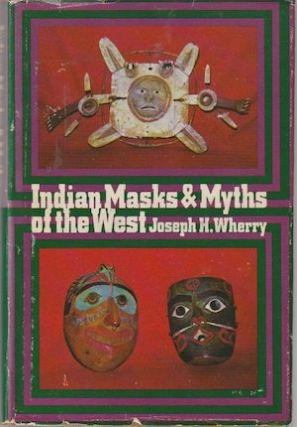 INDIAN MASKS AND MYTHS OF THE WEST. J. h. Wherry