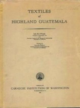 TEXTILES OF HIGHLAND GUATEMALA; CARNEGIE INSTITUTION, Publication No. 567. Lila M. O'Neale.