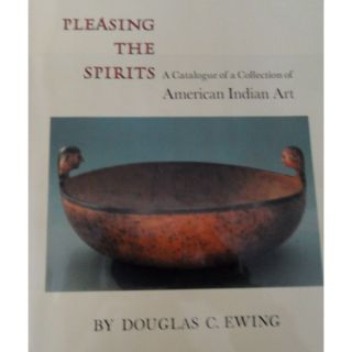 PLEASING THE SPIRITS, A Catalogue of a Collection of American Indian Art. D. Ewing, C. Bates, T....
