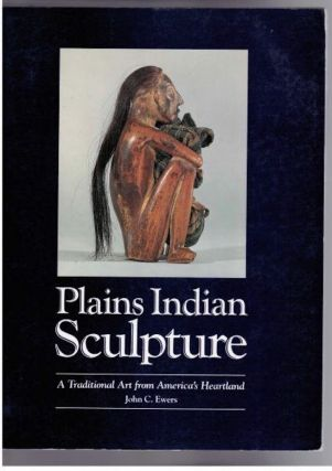 PLAINS INDIAN SCULPTURE, A Traditional Art from America's Heartland. J. Ewers